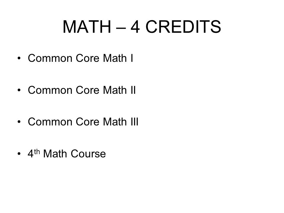 MATH – 4 CREDITS Common Core Math I Common Core Math II Common Core Math III 4 th Math Course