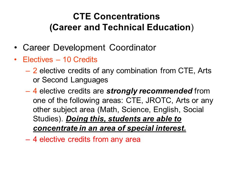 CTE Concentrations (Career and Technical Education) Career Development Coordinator Electives – 10 Credits –2 elective credits of any combination from CTE, Arts or Second Languages –4 elective credits are strongly recommended from one of the following areas: CTE, JROTC, Arts or any other subject area (Math, Science, English, Social Studies).