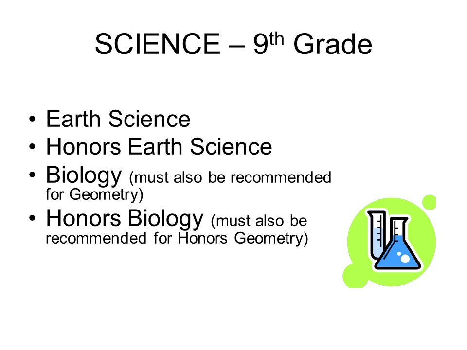 SCIENCE – 9 th Grade Earth Science Honors Earth Science Biology (must also be recommended for Geometry) Honors Biology (must also be recommended for Honors Geometry)