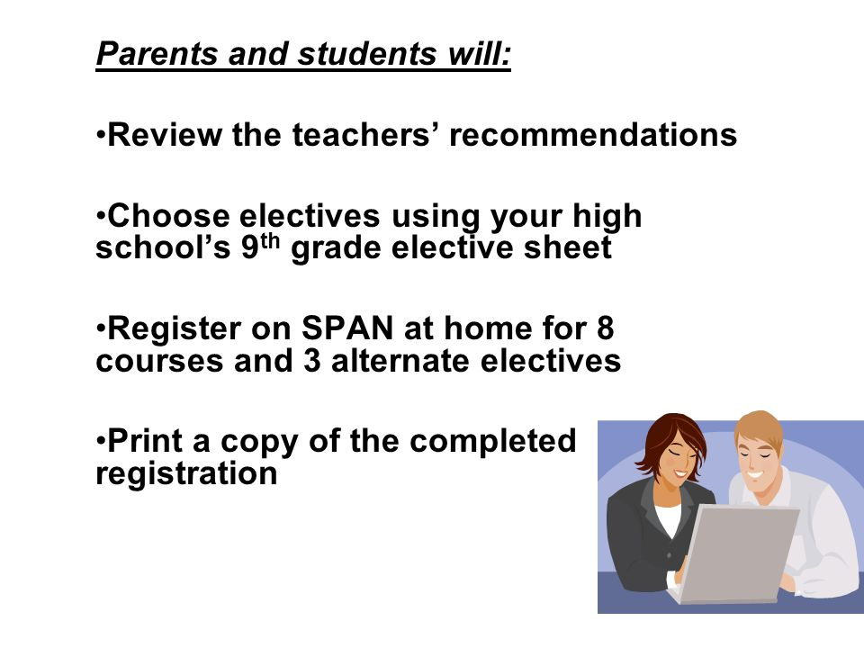 Parents and students will: Review the teachers' recommendations Choose electives using your high school's 9 th grade elective sheet Register on SPAN at home for 8 courses and 3 alternate electives Print a copy of the completed registration