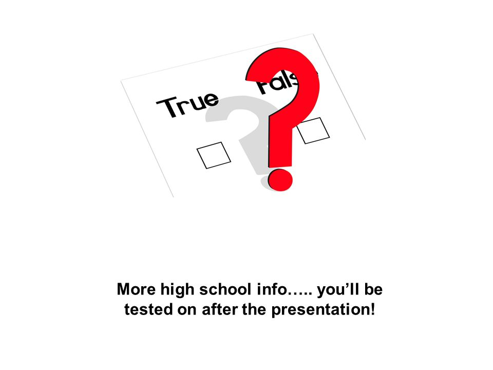 More high school info….. you'll be tested on after the presentation!
