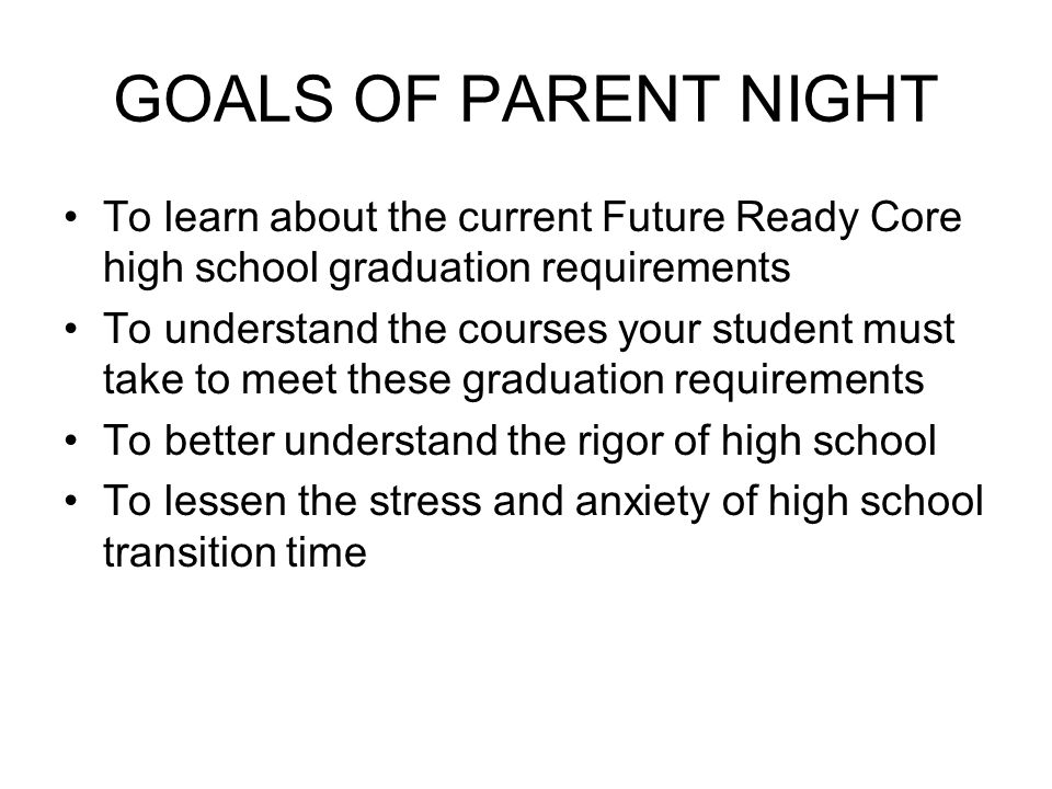 GOALS OF PARENT NIGHT To learn about the current Future Ready Core high school graduation requirements To understand the courses your student must take to meet these graduation requirements To better understand the rigor of high school To lessen the stress and anxiety of high school transition time
