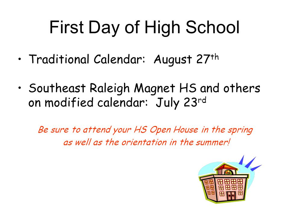 First Day of High School Traditional Calendar: August 27 th Southeast Raleigh Magnet HS and others on modified calendar: July 23 rd Be sure to attend your HS Open House in the spring as well as the orientation in the summer!