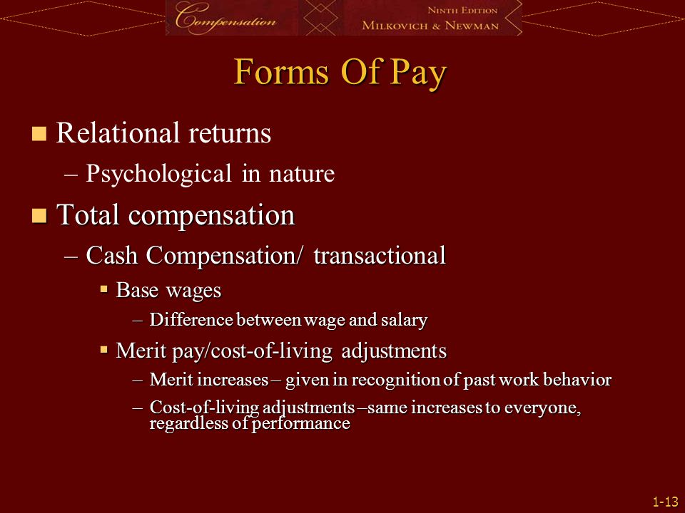 1-13 Forms Of Pay Relational returns – –Psychological in nature Total compensation Total compensation –Cash Compensation/ transactional  Base wages –