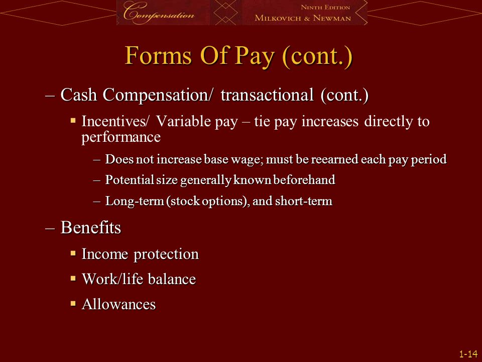1-14 Forms Of Pay (cont.) –Cash Compensation/ transactional (cont.)   Incentives/ Variable pay – tie pay increases directly to performance –Does not