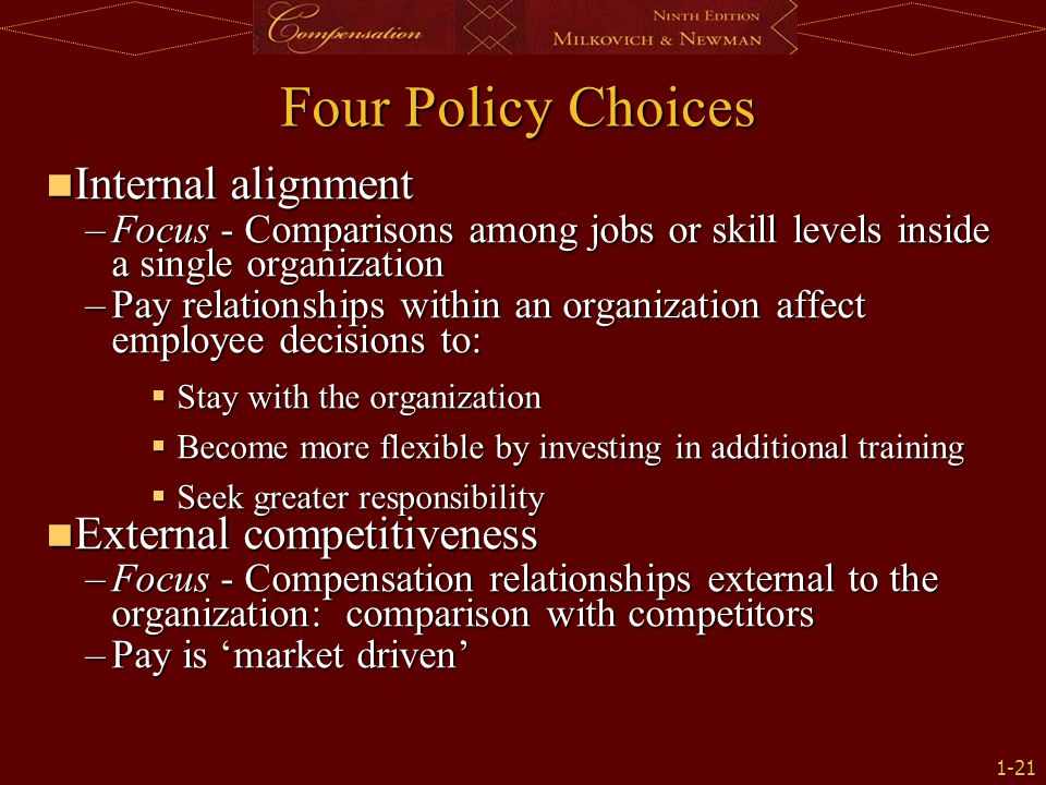 1-21 Internal alignment Internal alignment –Focus - Comparisons among jobs or skill levels inside a single organization –Pay relationships within an o