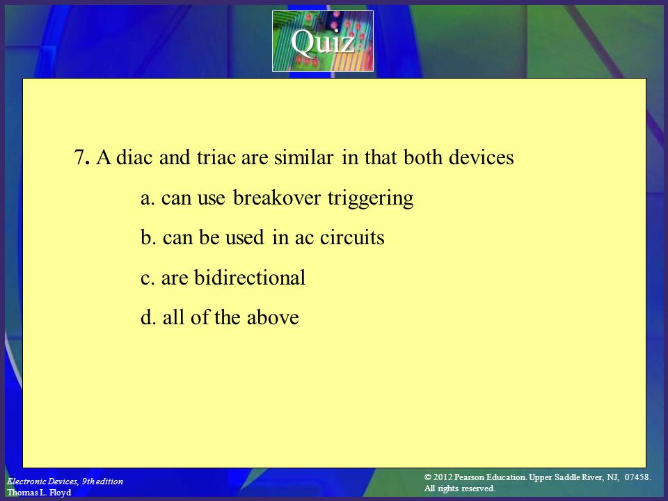 © 2012 Pearson Education. Upper Saddle River, NJ, 07458. All rights reserved. Electronic Devices, 9th edition Thomas L. Floyd 7. A diac and triac are