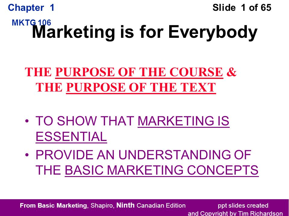 From Basic Marketing, Shapiro, Ninth Canadian Edition ppt slides created and Copyright by Tim Richardson Chapter 1 MKTG 106 Slide 1 of 65 Marketing is for Everybody THE PURPOSE OF THE COURSE & THE PURPOSE OF THE TEXT TO SHOW THAT MARKETING IS ESSENTIAL PROVIDE AN UNDERSTANDING OF THE BASIC MARKETING CONCEPTS
