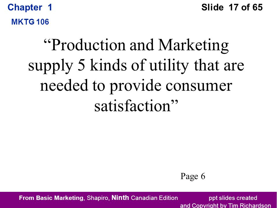 From Basic Marketing, Shapiro, Ninth Canadian Edition ppt slides created and Copyright by Tim Richardson Chapter 1 MKTG 106 Slide 17 of 65 Production and Marketing supply 5 kinds of utility that are needed to provide consumer satisfaction Page 6