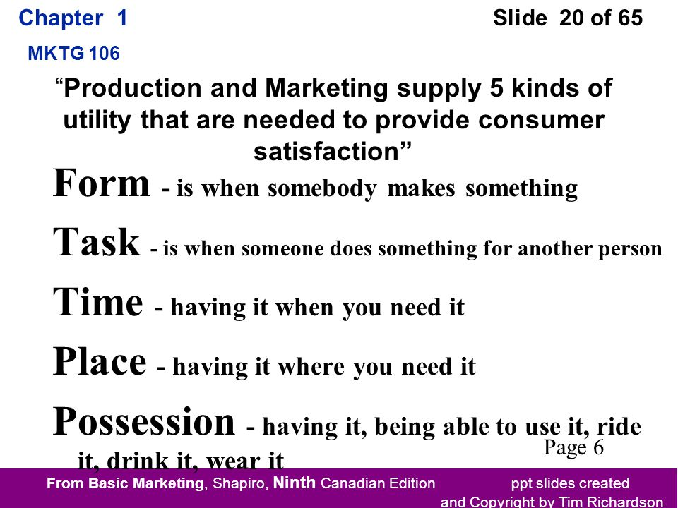 From Basic Marketing, Shapiro, Ninth Canadian Edition ppt slides created and Copyright by Tim Richardson Chapter 1 MKTG 106 Slide 20 of 65 Form - is when somebody makes something Task - is when someone does something for another person Time - having it when you need it Place - having it where you need it Possession - having it, being able to use it, ride it, drink it, wear it Production and Marketing supply 5 kinds of utility that are needed to provide consumer satisfaction Page 6