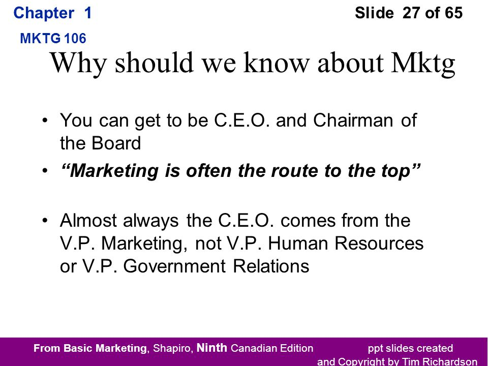 From Basic Marketing, Shapiro, Ninth Canadian Edition ppt slides created and Copyright by Tim Richardson Chapter 1 MKTG 106 Slide 27 of 65 Why should we know about Mktg You can get to be C.E.O.