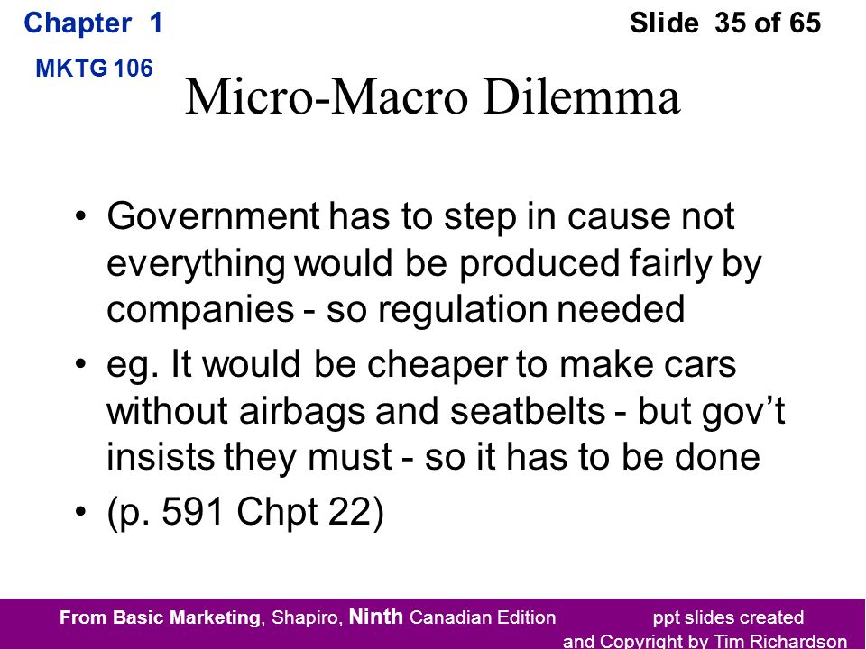 From Basic Marketing, Shapiro, Ninth Canadian Edition ppt slides created and Copyright by Tim Richardson Chapter 1 MKTG 106 Slide 35 of 65 Micro-Macro Dilemma Government has to step in cause not everything would be produced fairly by companies - so regulation needed eg.