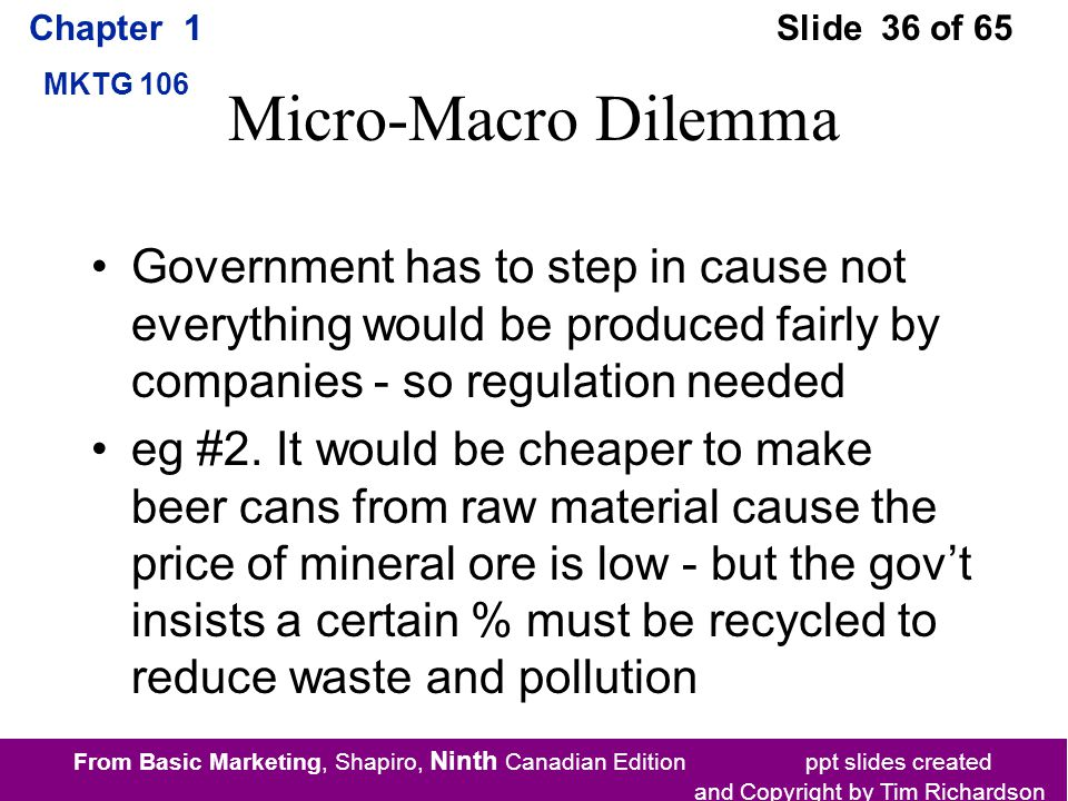 From Basic Marketing, Shapiro, Ninth Canadian Edition ppt slides created and Copyright by Tim Richardson Chapter 1 MKTG 106 Slide 36 of 65 Micro-Macro Dilemma Government has to step in cause not everything would be produced fairly by companies - so regulation needed eg #2.
