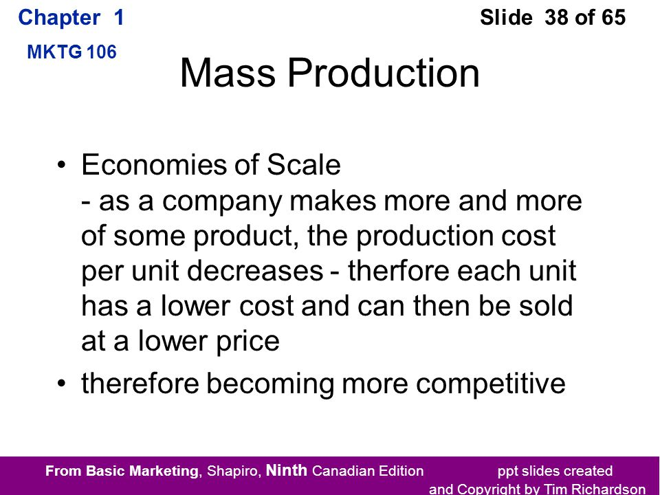 From Basic Marketing, Shapiro, Ninth Canadian Edition ppt slides created and Copyright by Tim Richardson Chapter 1 MKTG 106 Slide 38 of 65 Mass Production Economies of Scale - as a company makes more and more of some product, the production cost per unit decreases - therfore each unit has a lower cost and can then be sold at a lower price therefore becoming more competitive