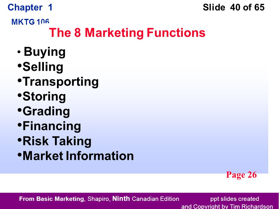 From Basic Marketing, Shapiro, Ninth Canadian Edition ppt slides created and Copyright by Tim Richardson Chapter 1 MKTG 106 Slide 40 of 65 The 8 Marketing Functions Buying Selling Transporting Storing Grading Financing Risk Taking Market Information Page 26