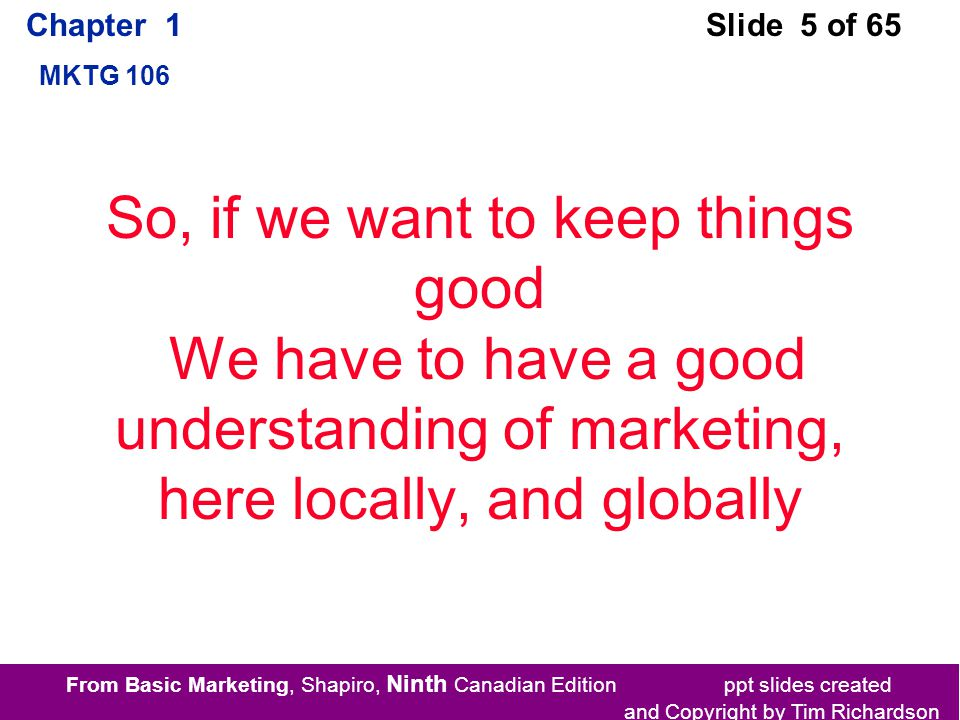 From Basic Marketing, Shapiro, Ninth Canadian Edition ppt slides created and Copyright by Tim Richardson Chapter 1 MKTG 106 Slide 5 of 65 So, if we want to keep things good We have to have a good understanding of marketing, here locally, and globally