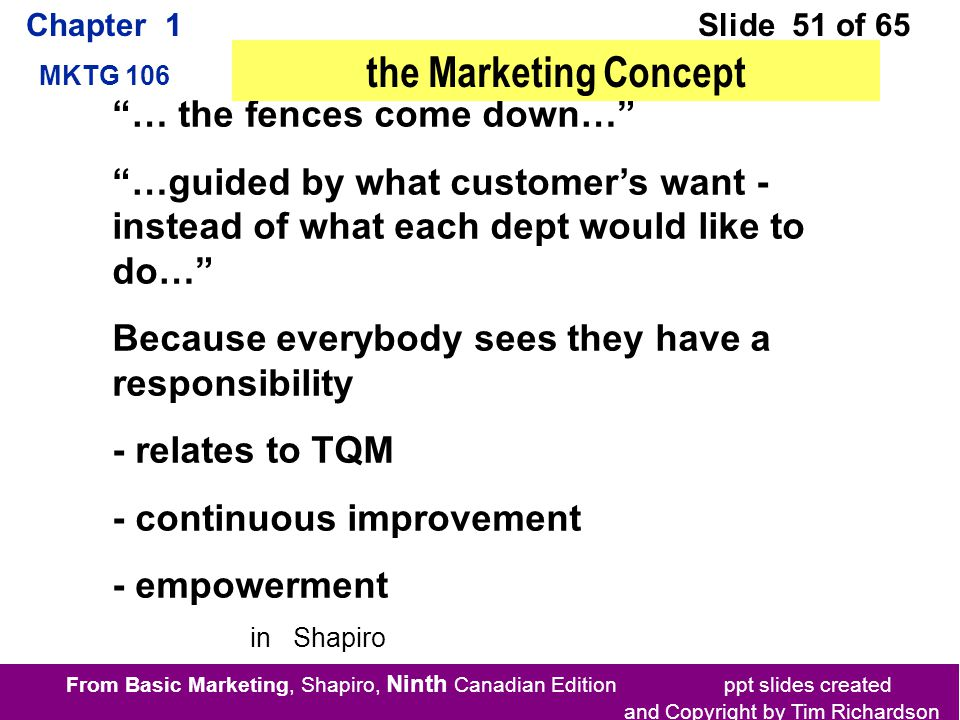 From Basic Marketing, Shapiro, Ninth Canadian Edition ppt slides created and Copyright by Tim Richardson Chapter 1 MKTG 106 Slide 51 of 65 … the fences come down… …guided by what customer's want - instead of what each dept would like to do… Because everybody sees they have a responsibility - relates to TQM - continuous improvement - empowerment the Marketing Concept in Shapiro