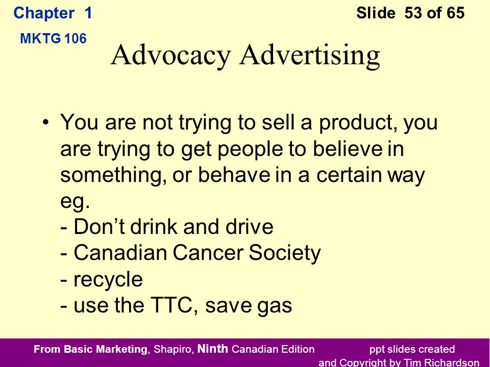 From Basic Marketing, Shapiro, Ninth Canadian Edition ppt slides created and Copyright by Tim Richardson Chapter 1 MKTG 106 Slide 53 of 65 Advocacy Advertising You are not trying to sell a product, you are trying to get people to believe in something, or behave in a certain way eg.