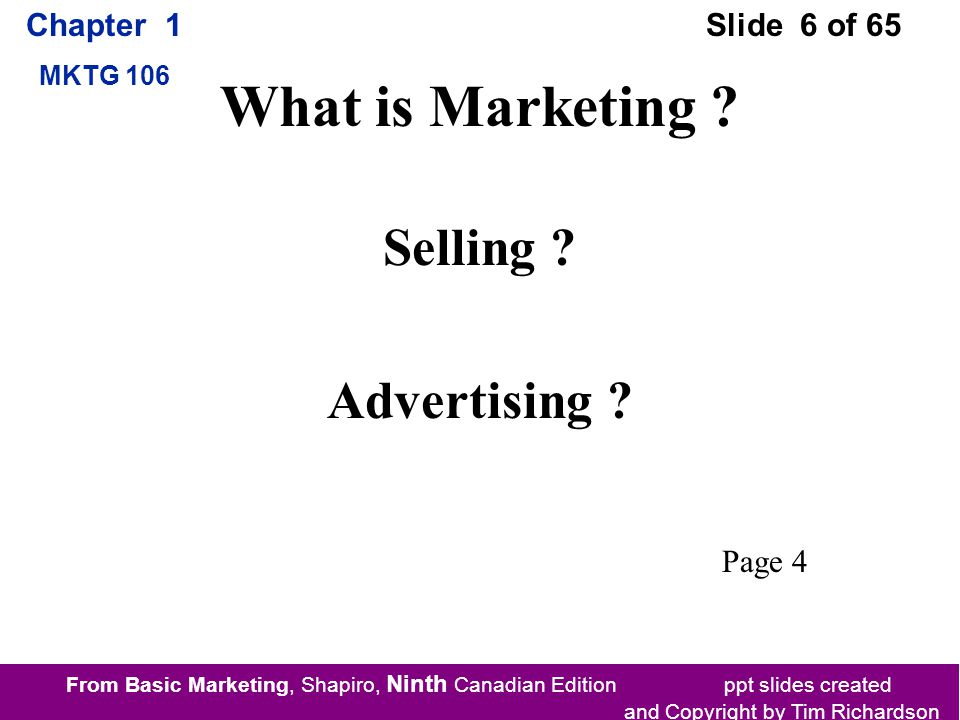 From Basic Marketing, Shapiro, Ninth Canadian Edition ppt slides created and Copyright by Tim Richardson Chapter 1 MKTG 106 Slide 6 of 65 What is Marketing .