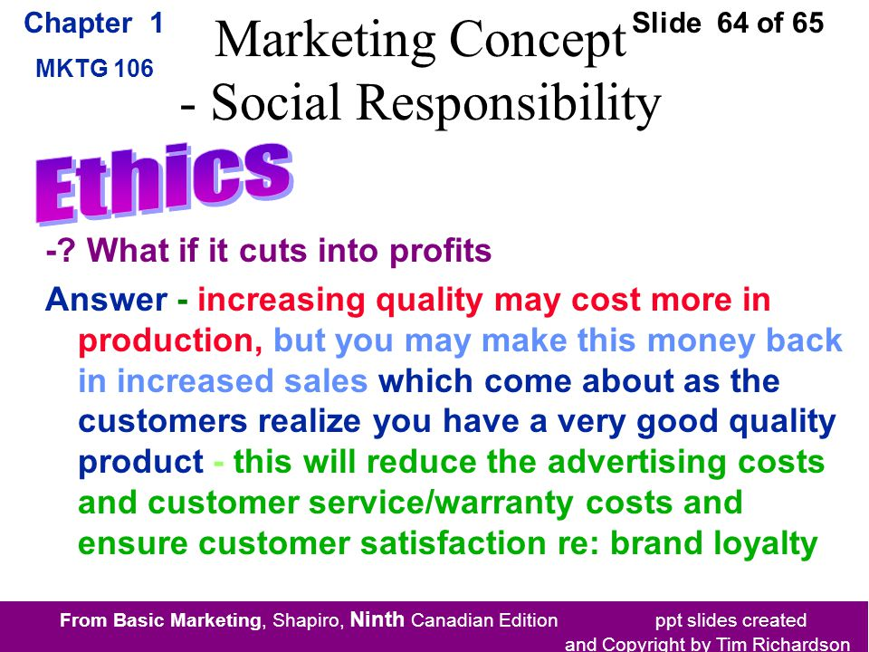 From Basic Marketing, Shapiro, Ninth Canadian Edition ppt slides created and Copyright by Tim Richardson Chapter 1 MKTG 106 Slide 64 of 65 Marketing Concept - Social Responsibility -.
