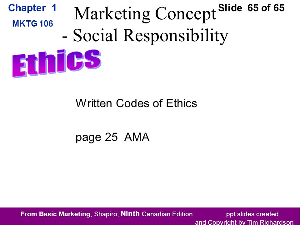 From Basic Marketing, Shapiro, Ninth Canadian Edition ppt slides created and Copyright by Tim Richardson Chapter 1 MKTG 106 Slide 65 of 65 Marketing Concept - Social Responsibility Written Codes of Ethics page 25 AMA
