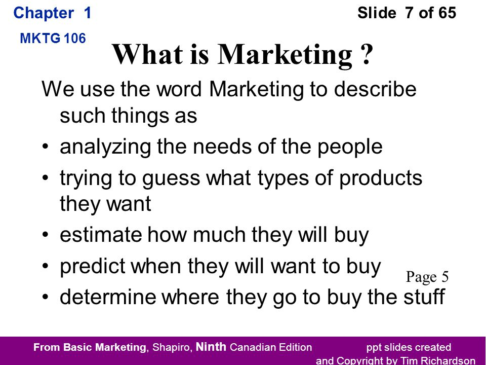 From Basic Marketing, Shapiro, Ninth Canadian Edition ppt slides created and Copyright by Tim Richardson Chapter 1 MKTG 106 Slide 7 of 65 What is Marketing .