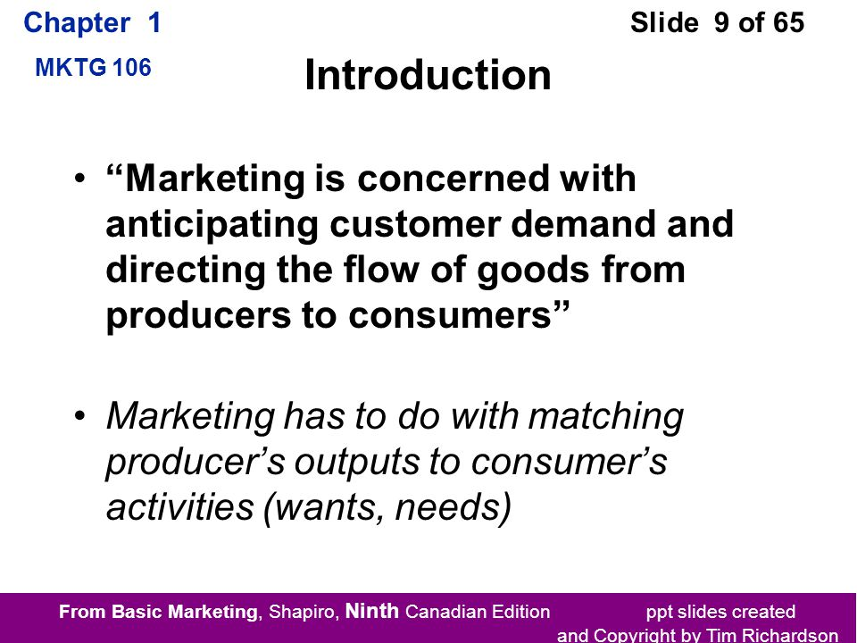 From Basic Marketing, Shapiro, Ninth Canadian Edition ppt slides created and Copyright by Tim Richardson Chapter 1 MKTG 106 Slide 9 of 65 Introduction Marketing is concerned with anticipating customer demand and directing the flow of goods from producers to consumers Marketing has to do with matching producer's outputs to consumer's activities (wants, needs)