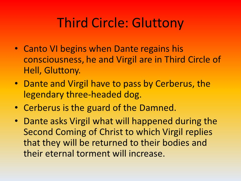 Third Circle: Gluttony Canto VI begins when Dante regains his consciousness, he and Virgil are in Third Circle of Hell, Gluttony.