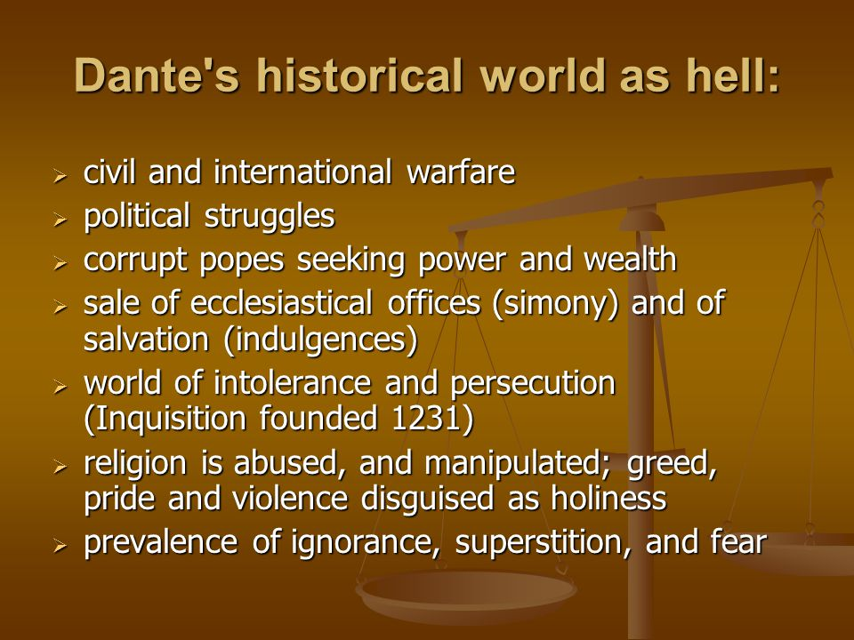 Dante's historical world as hell:  civil and international warfare  political struggles  corrupt popes seeking power and wealth  sale of ecclesias