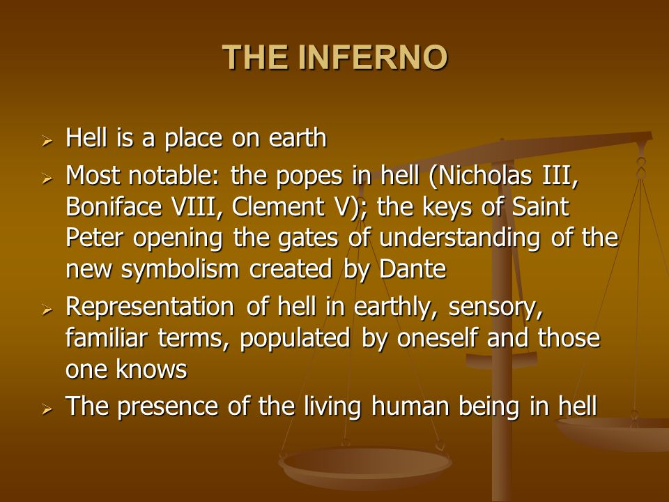 THE INFERNO  Hell is a place on earth  Most notable: the popes in hell (Nicholas III, Boniface VIII, Clement V); the keys of Saint Peter opening the