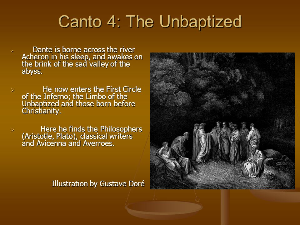 Canto 4: The Unbaptized  Dante is borne across the river Acheron in his sleep, and awakes on the brink of the sad valley of the abyss.  He now enter