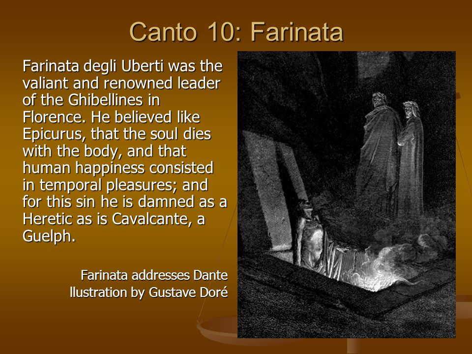 Canto 10: Farinata Farinata degli Uberti was the valiant and renowned leader of the Ghibellines in Florence. He believed like Epicurus, that the soul