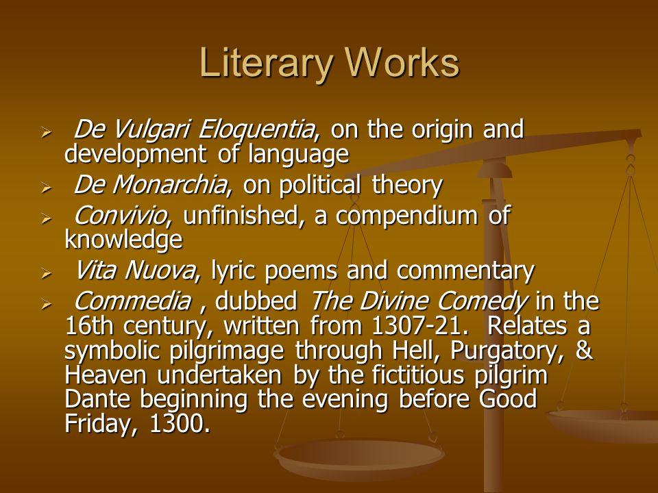Literary Works  De Vulgari Eloquentia, on the origin and development of language  De Monarchia, on political theory  Convivio, unfinished, a compen