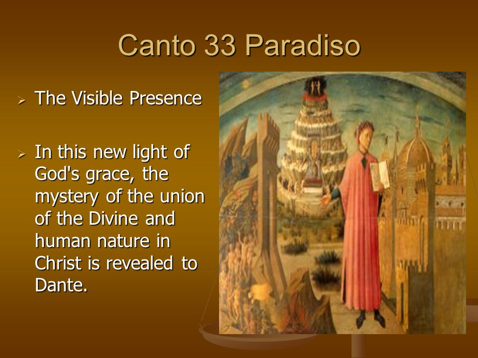 Canto 33 Paradiso  The Visible Presence  In this new light of God's grace, the mystery of the union of the Divine and human nature in Christ is reve