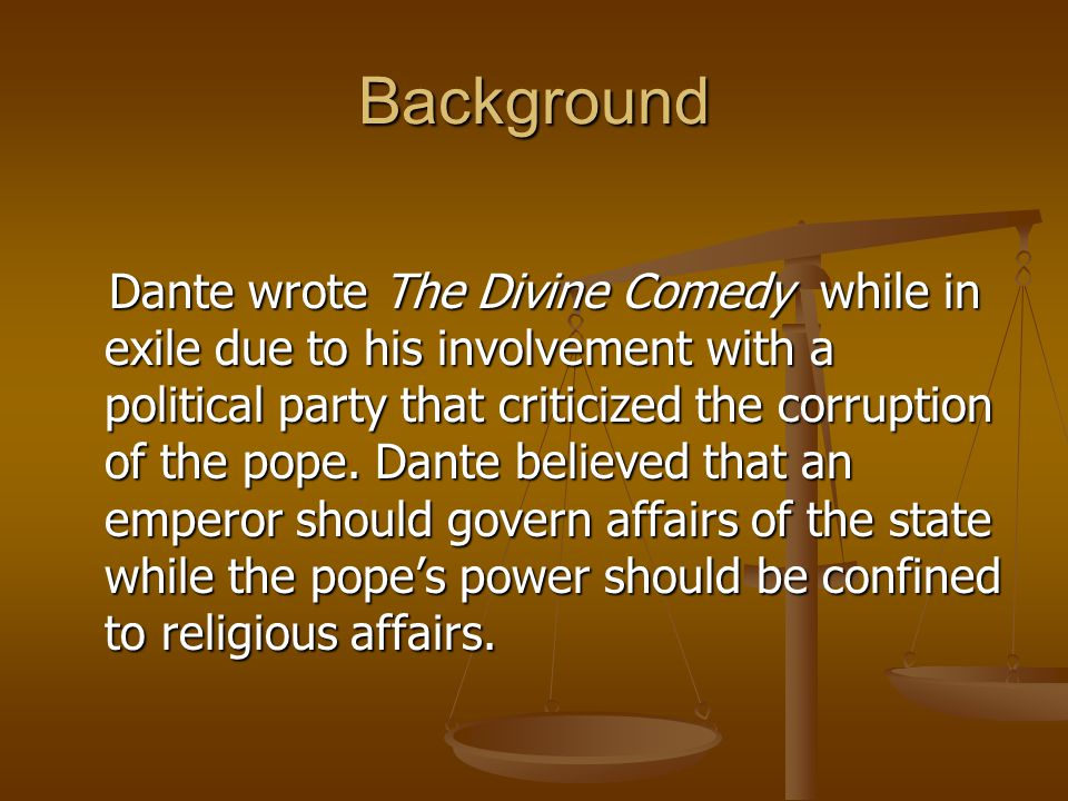 Background Dante wrote The Divine Comedy while in exile due to his involvement with a political party that criticized the corruption of the pope. Dant