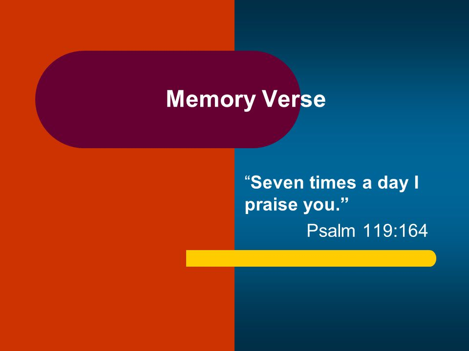 Memory Verse Seven times a day I praise you. Psalm 119:164
