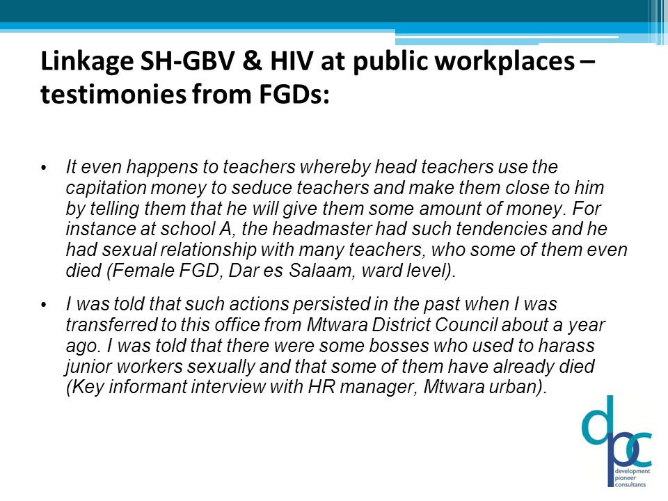Linkage SH-GBV & HIV at public workplaces – testimonies from FGDs: It even happens to teachers whereby head teachers use the capitation money to seduce teachers and make them close to him by telling them that he will give them some amount of money.