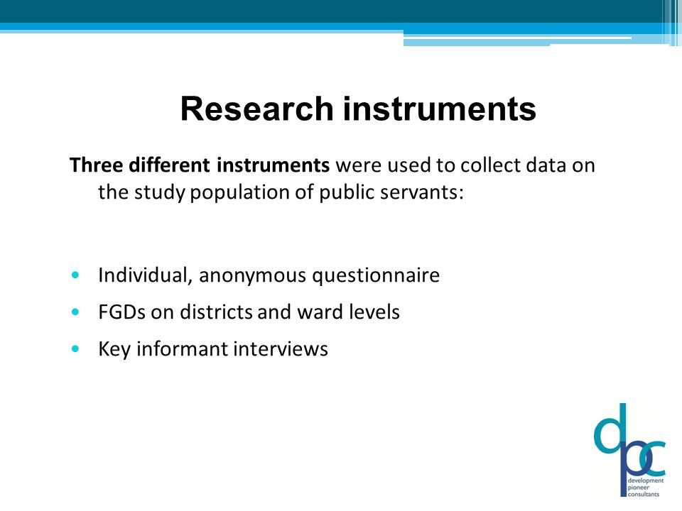 Research instruments Three different instruments were used to collect data on the study population of public servants: Individual, anonymous questionnaire FGDs on districts and ward levels Key informant interviews