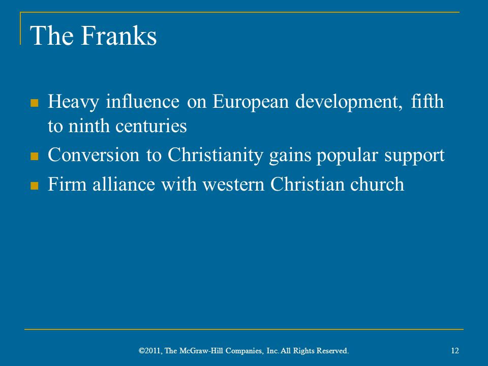The Franks Heavy influence on European development, fifth to ninth centuries Conversion to Christianity gains popular support Firm alliance with western Christian church 12 ©2011, The McGraw-Hill Companies, Inc.
