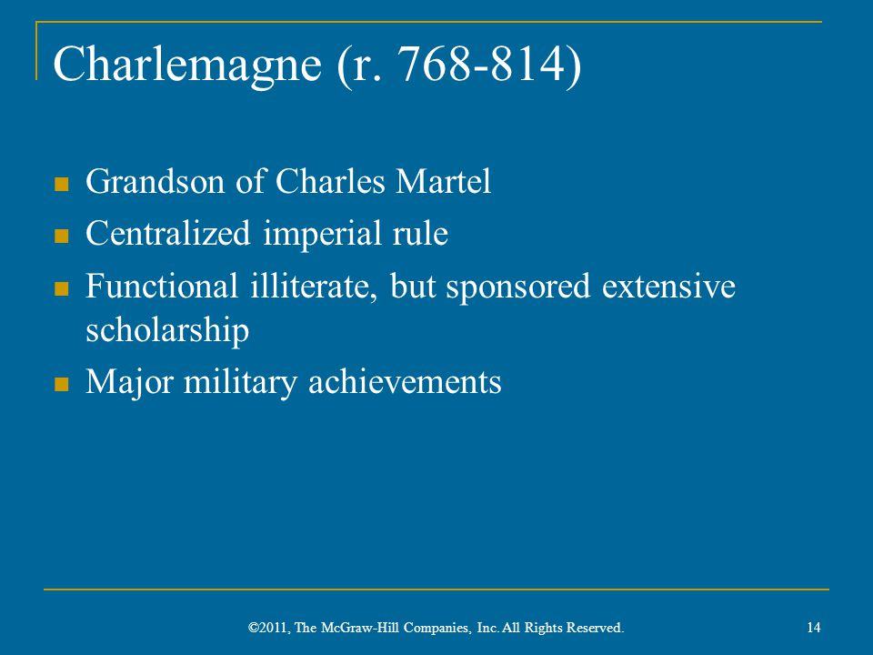 Charlemagne (r. 768-814) Grandson of Charles Martel Centralized imperial rule Functional illiterate, but sponsored extensive scholarship Major militar