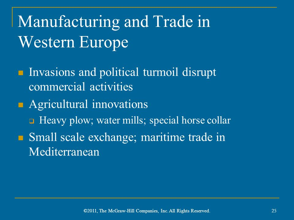 Manufacturing and Trade in Western Europe Invasions and political turmoil disrupt commercial activities Agricultural innovations  Heavy plow; water mills; special horse collar Small scale exchange; maritime trade in Mediterranean 25 ©2011, The McGraw-Hill Companies, Inc.