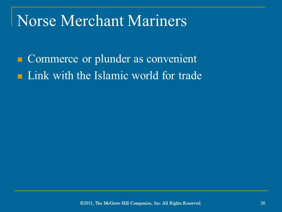 Norse Merchant Mariners Commerce or plunder as convenient Link with the Islamic world for trade 26 ©2011, The McGraw-Hill Companies, Inc.