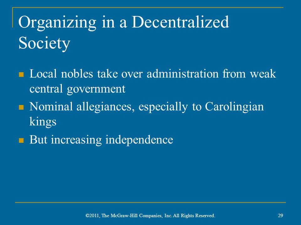 Organizing in a Decentralized Society Local nobles take over administration from weak central government Nominal allegiances, especially to Carolingian kings But increasing independence 29 ©2011, The McGraw-Hill Companies, Inc.