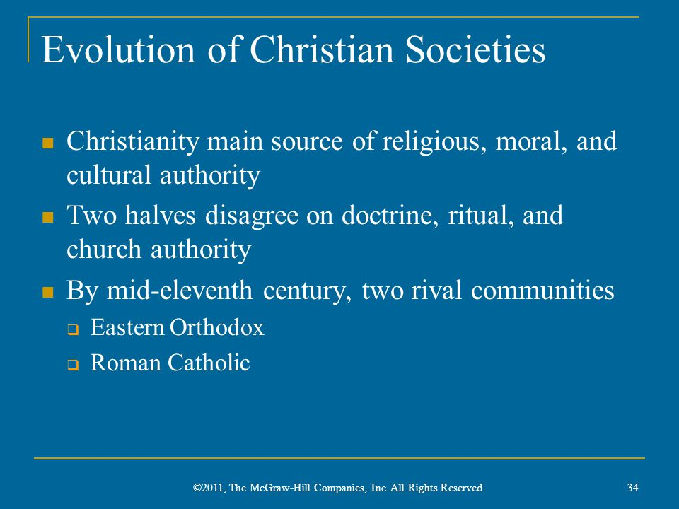 Evolution of Christian Societies Christianity main source of religious, moral, and cultural authority Two halves disagree on doctrine, ritual, and church authority By mid-eleventh century, two rival communities  Eastern Orthodox  Roman Catholic 34 ©2011, The McGraw-Hill Companies, Inc.