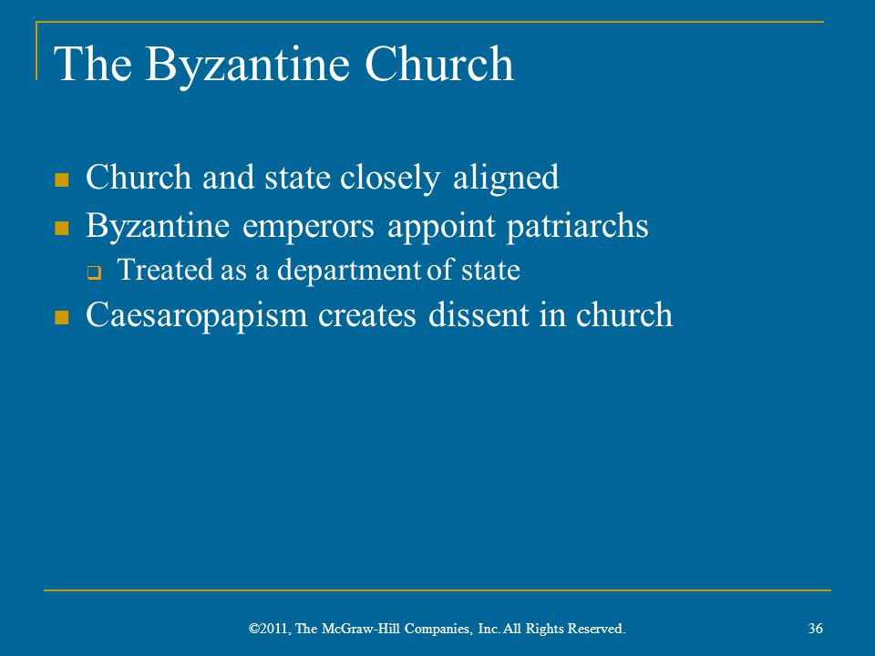 The Byzantine Church Church and state closely aligned Byzantine emperors appoint patriarchs  Treated as a department of state Caesaropapism creates dissent in church 36 ©2011, The McGraw-Hill Companies, Inc.