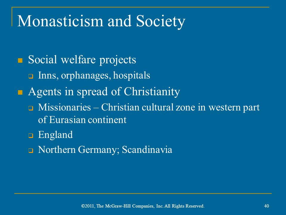 Monasticism and Society Social welfare projects  Inns, orphanages, hospitals Agents in spread of Christianity  Missionaries – Christian cultural zone in western part of Eurasian continent  England  Northern Germany; Scandinavia 40 ©2011, The McGraw-Hill Companies, Inc.