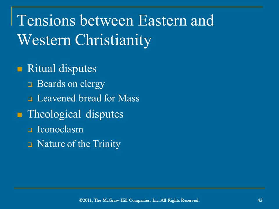Tensions between Eastern and Western Christianity Ritual disputes  Beards on clergy  Leavened bread for Mass Theological disputes  Iconoclasm  Nature of the Trinity ©2011, The McGraw-Hill Companies, Inc.
