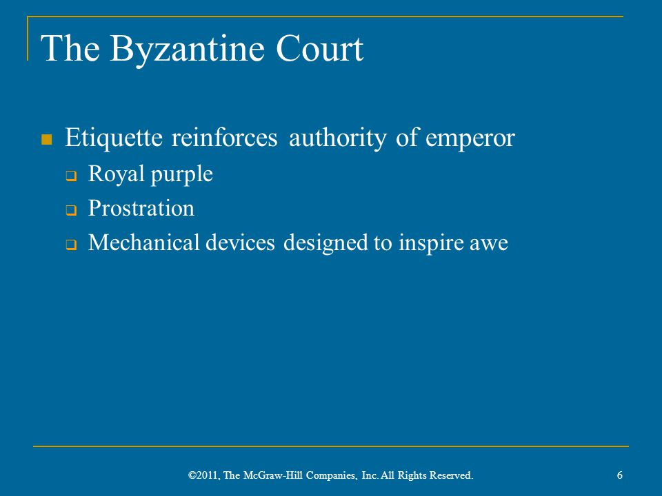 The Byzantine Court Etiquette reinforces authority of emperor  Royal purple  Prostration  Mechanical devices designed to inspire awe 6 ©2011, The McGraw-Hill Companies, Inc.