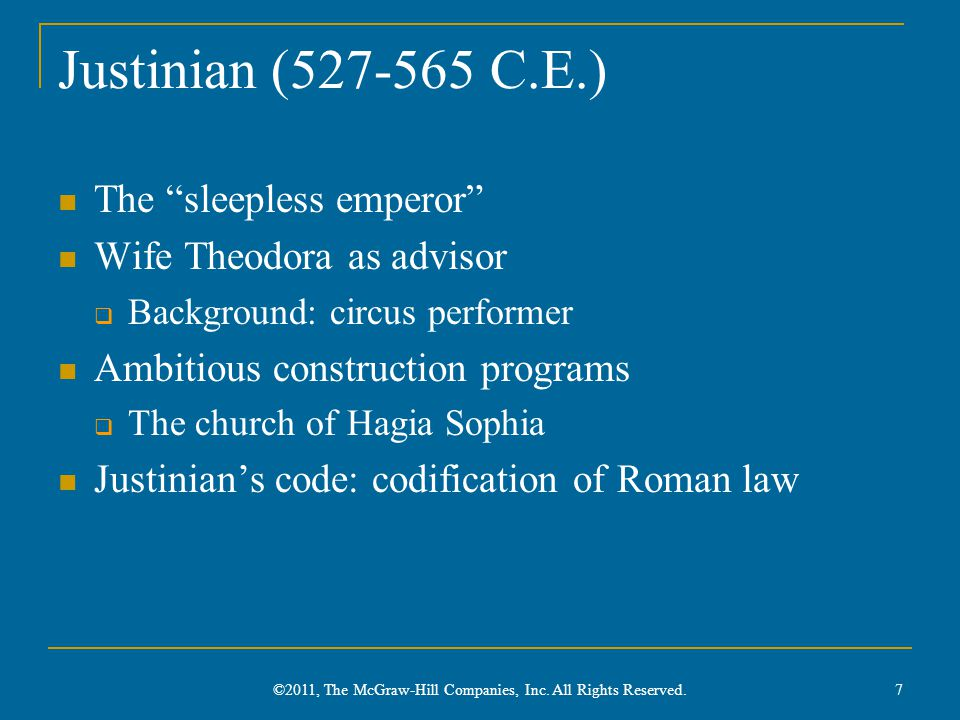 Justinian (527-565 C.E.) The sleepless emperor Wife Theodora as advisor  Background: circus performer Ambitious construction programs  The church of Hagia Sophia Justinian's code: codification of Roman law 7 ©2011, The McGraw-Hill Companies, Inc.