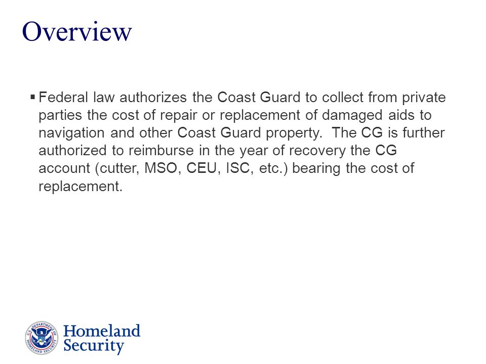 Presenter's Name June 17, 2003 2  Federal law authorizes the Coast Guard to collect from private parties the cost of repair or replacement of damaged aids to navigation and other Coast Guard property.